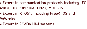 	Expert in communication protocols	including IEC 61850, IEC 101/104, DNP3, MODBUS 	Expert in RTOS's including FreeRTOS and VxWorks 	Expert in SCADA HMI systems